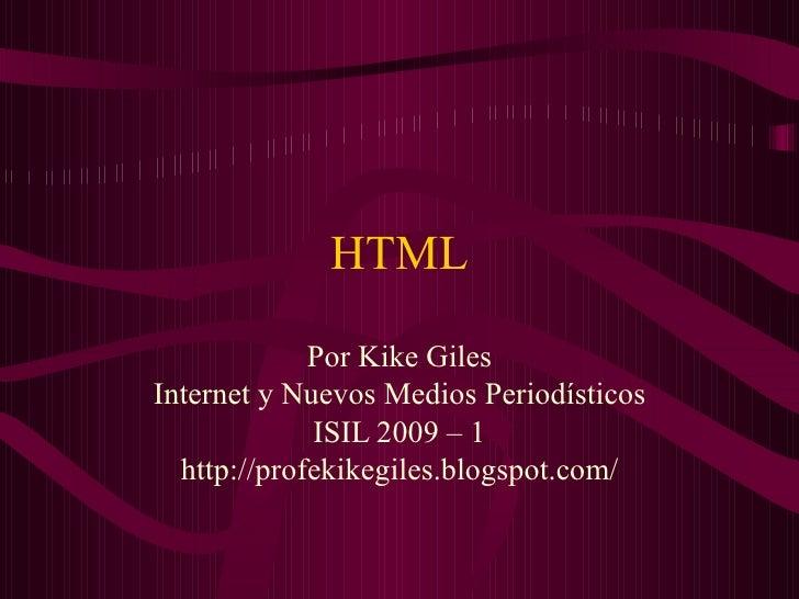 HTML Por Kike Giles Internet y Nuevos Medios Periodísticos ISIL 2009 – 1 http://profekikegiles.blogspot.com/