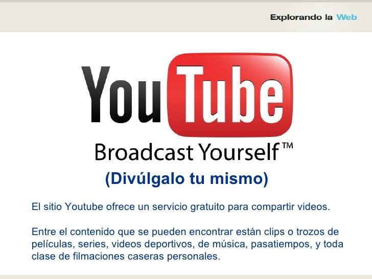 El sitio Youtube ofrece un servicio gratuito para compartir videos.  Entre el contenido que se pueden encontrar están clip...