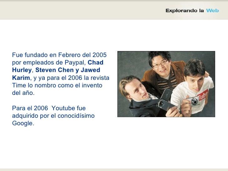 Fue fundado en Febrero del 2005 por empleados de Paypal,  Chad Hurley ,  Steven Chen y Jawed Karim , y ya para el 2006 la ...
