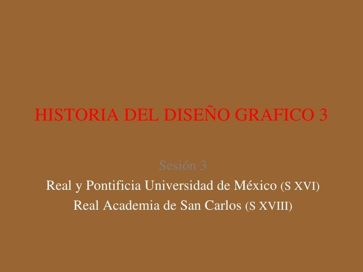 HISTORIA DEL DISEÑO GRAFICO 3 Sesión 3 Real y Pontificia Universidad de México  (S XVI) Real Academia de San Carlos  (S XV...