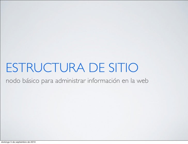 ESTRUCTURA DE SITIO     nodo básico para administrar información en la web     domingo 5 de septiembre de 2010