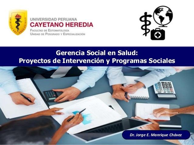 Dr. Jorge E. Manrique Chávez Gerencia Social en Salud: Proyectos de Intervención y Programas Sociales