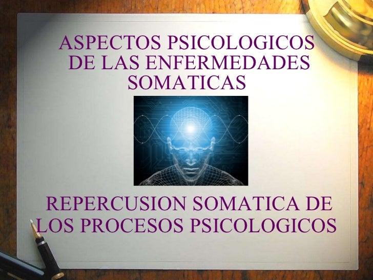 ASPECTOS PSICOLOGICOS  DE LAS ENFERMEDADES SOMATICAS  Y   REPERCUSION SOMATICA DE LOS PROCESOS PSICOLOGICOS
