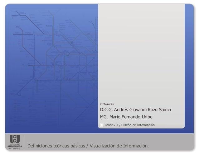 Taller VII / Diseño de Información D.C.G. Andrés Giovanni Rozo Samer MG. Mario Fernando Uribe Profesores Definiciones teór...