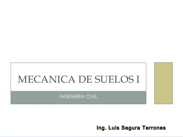 Ing. Luis Segura TerronesIng. Luis Segura Terrones INGENIERIA CIVIL MECANICA DE SUELOS I