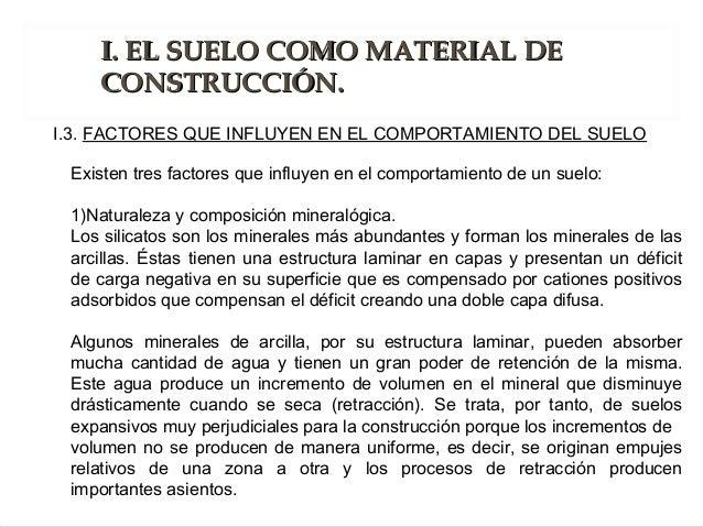 Existen tres factores que influyen en el comportamiento de un suelo: 1)Naturaleza y composición mineralógica. Los silicato...