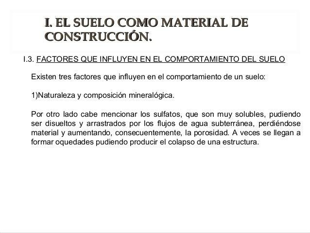 Existen tres factores que influyen en el comportamiento de un suelo: 1)Naturaleza y composición mineralógica. Por otro lad...