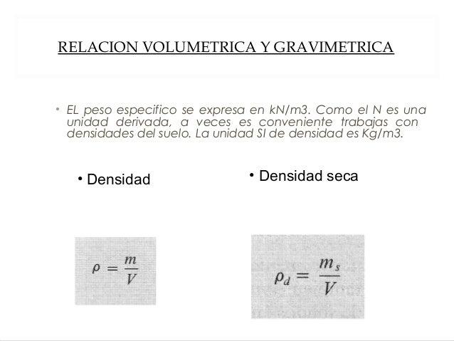 RELACION VOLUMETRICA Y GRAVIMETRICA • EL peso especifico se expresa en kN/m3. Como el N es una unidad derivada, a veces es...