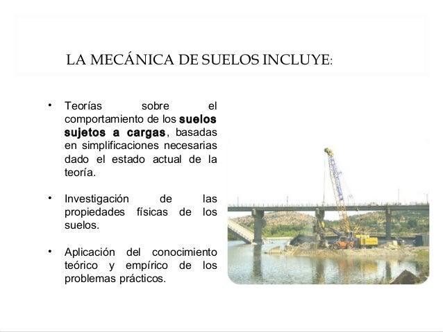 LA MECÁNICA DE SUELOS INCLUYE: • Teorías sobre el comportamiento de los suelos sujetos a cargas, basadas en simplificacion...