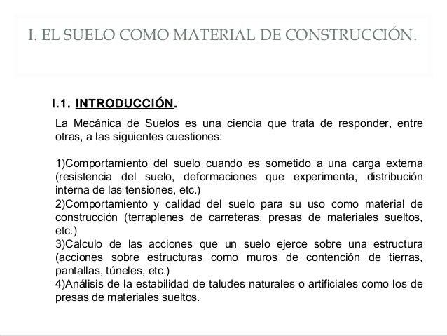 I. EL SUELO COMO MATERIAL DE CONSTRUCCIÓN. La Mecánica de Suelos es una ciencia que trata de responder, entre otras, a las...