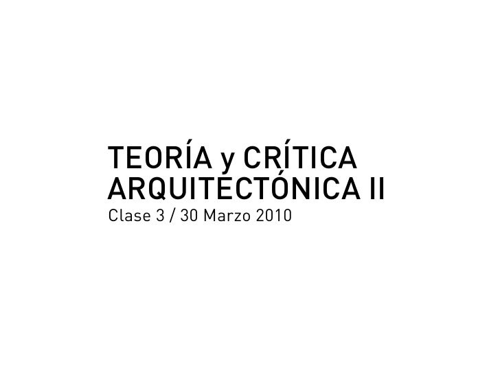 TEORÍA y CRÍTICA ARQUITECTÓNICA II Clase 3 / 30 Marzo 2010