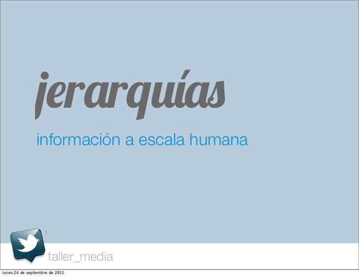 jerarquías                información a escala humana                      taller_medialunes 24 de septiembre de 2012