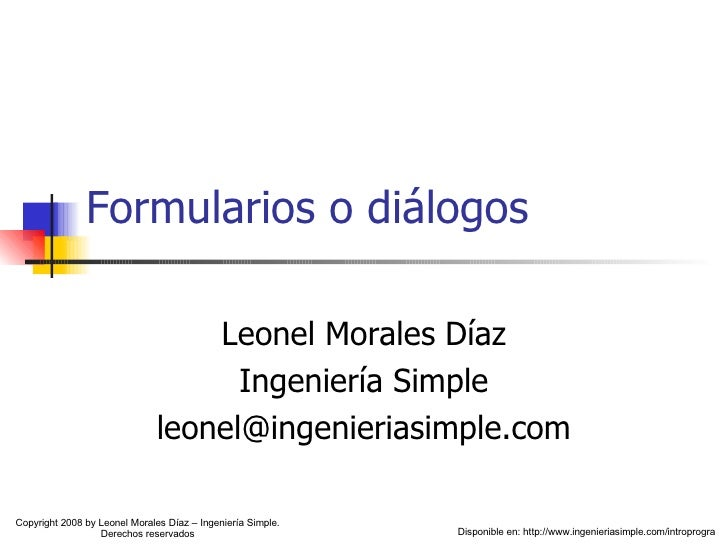 Formularios o diálogos Leonel Morales Díaz Ingeniería Simple [email_address] Disponible en: http://www.ingenieriasimple.co...