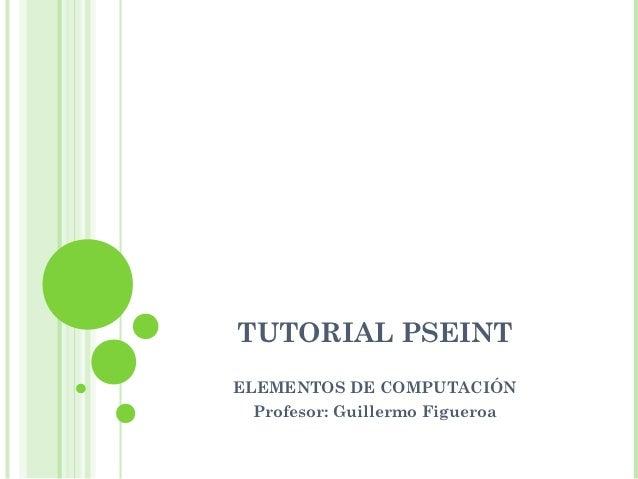 TUTORIAL PSEINTELEMENTOS DE COMPUTACIÓN Profesor: Guillermo Figueroa
