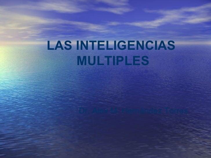 LAS INTELIGENCIAS    MULTIPLES    Dr. Alex M. Hernández Torres