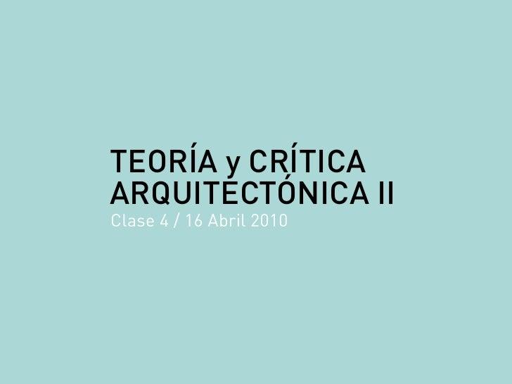 TEORÍA y CRÍTICA ARQUITECTÓNICA II Clase 4 / 16 Abril 2010