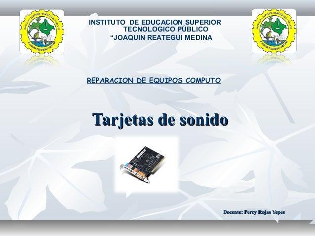 """Tarjetas de sonidoTarjetas de sonido INSTITUTO DE EDUCACION SUPERIOR TECNOLOGICO PÚBLICO """"JOAQUIN REATEGUI MEDINA"""" REPARAC..."""