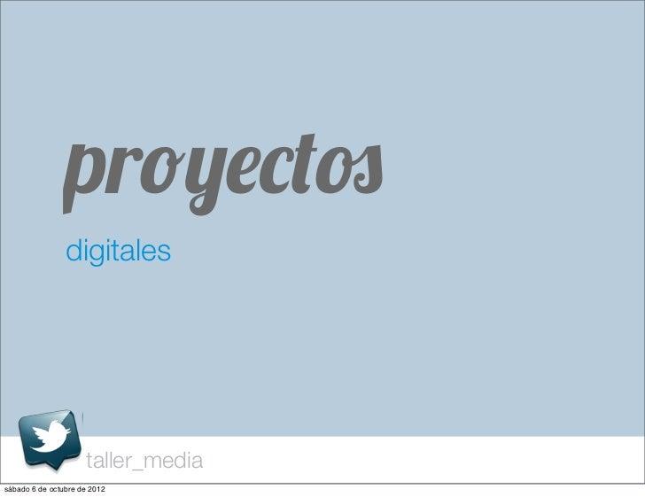 proyectos                digitales                     taller_mediasábado 6 de octubre de 2012