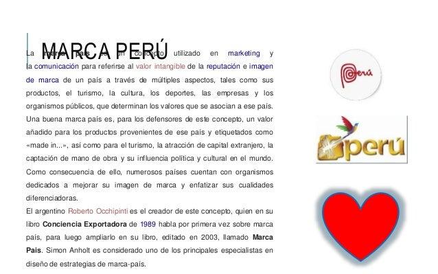 MARCA PERÚLa marca país es un concepto utilizado en marketing y la comunicación para referirse al valor intangible de la r...