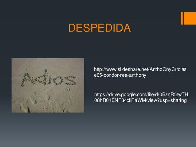 DESPEDIDA http://www.slideshare.net/AnthoOnyCr/clas e05-condor-rea-anthony https://drive.google.com/file/d/0BznRf2wTH 08hR...
