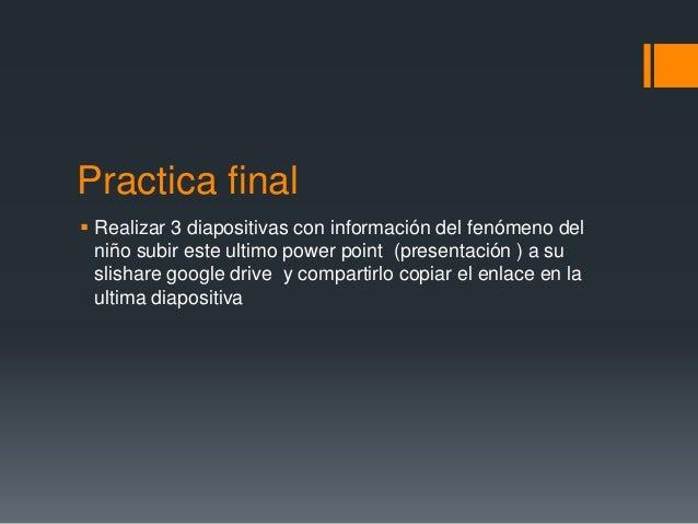 Practica final  Realizar 3 diapositivas con información del fenómeno del niño subir este ultimo power point (presentación...