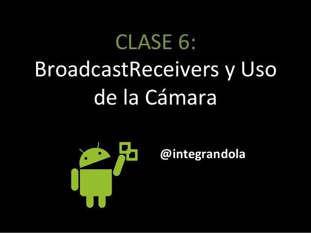 CLASE'6:' BroadcastReceivers'y'Uso' de'la'Cámara' @integrandola
