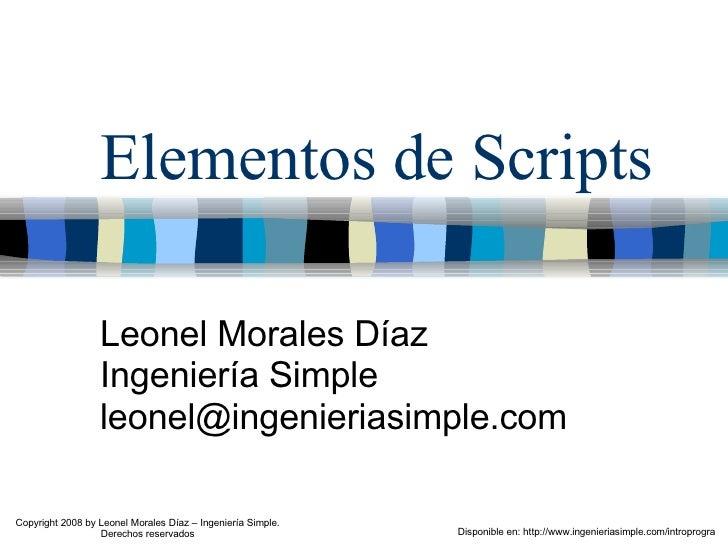 Elementos de Scripts Leonel Morales Díaz Ingeniería Simple [email_address] Disponible en: http://www.ingenieriasimple.com/...