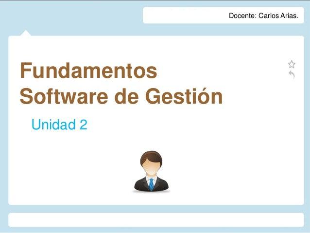 FundamentosSoftware de GestiónUnidad 2Docente: Carlos Arias.