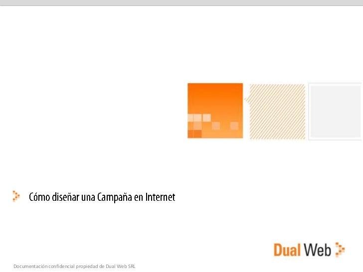 Cómo diseñar una Campaña en Internet<br />Documentación confidencial propiedad de Dual Web SRL<br />