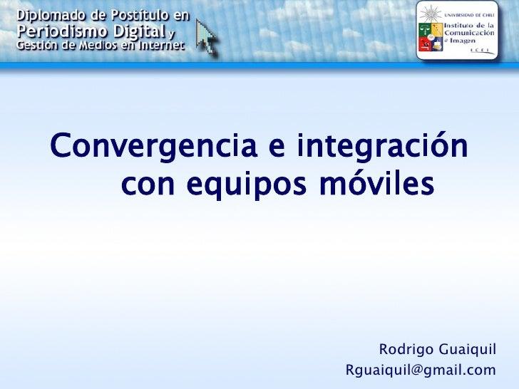 Convergencia e integración con equipos móviles   Rodrigo Guaiquil [email_address]