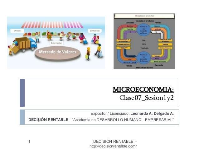 """MICROECONOMIA: Clase07_Sesion1y2 1 Expositor / Licenciado: Leonardo A. Delgado A. DECI$IÓN RENTABLE - """"Academia de DESARRO..."""