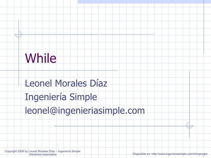 While Leonel Morales Díaz Ingeniería Simple [email_address] Disponible en: http://www.ingenieriasimple.com/introprogra Cop...