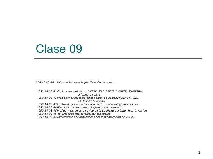 Clase 09  050 10 03 00 Información para la planificación de vuelo 050 10 03 01 Códigos aeronáuticos: METAR, TAF, SPECI, SI...