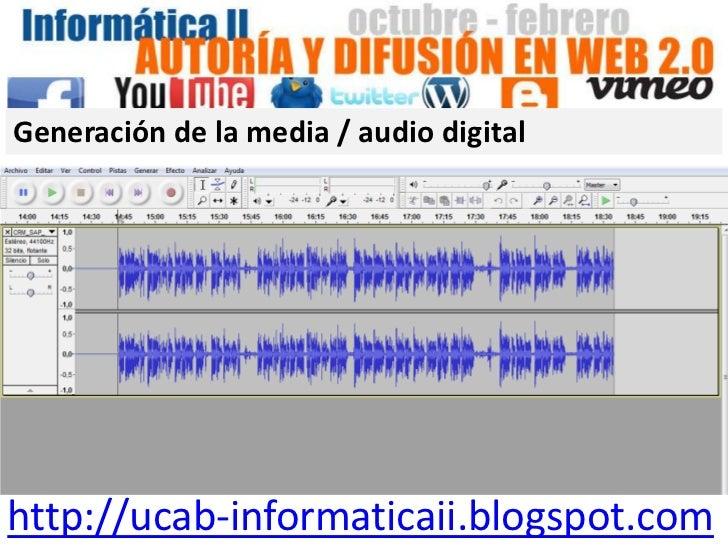 Generación de la media / audio digitalhttp://ucab-informaticaii.blogspot.com