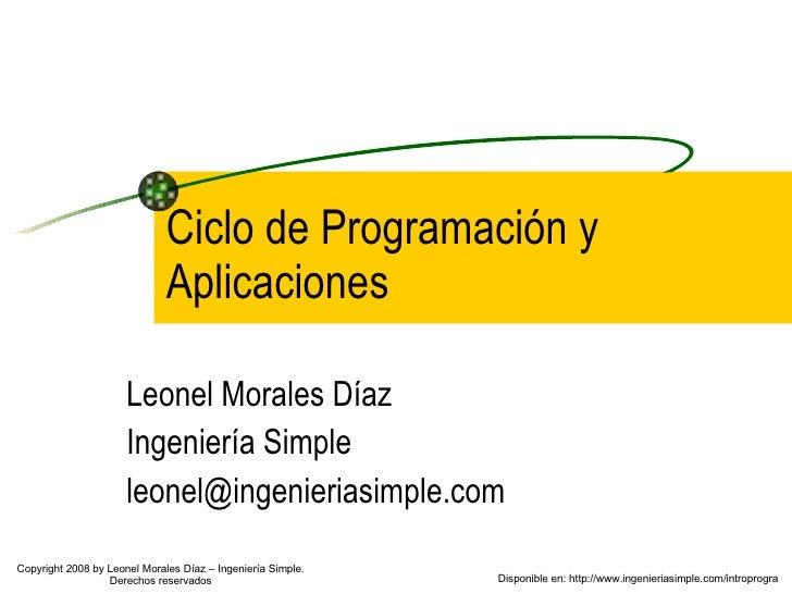 Ciclo de Programación y Aplicaciones Leonel Morales Díaz Ingeniería Simple [email_address] Disponible en: http://www.ingen...