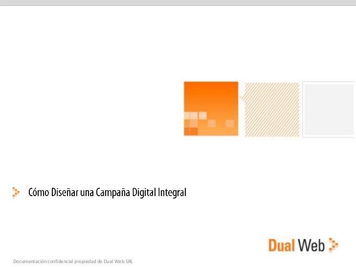 Cómo Diseñar una Campaña Digital Integral<br />Documentación confidencial propiedad de Dual Web SRL<br />