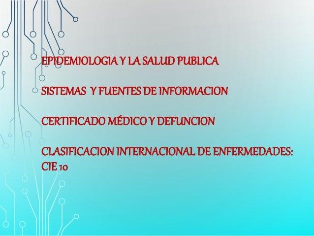 EPIDEMIOLOGIAY LA SALUD PUBLICA SISTEMAS Y FUENTES DE INFORMACION CERTIFICADO MÉDICOY DEFUNCION CLASIFICACIONINTERNACIONAL...