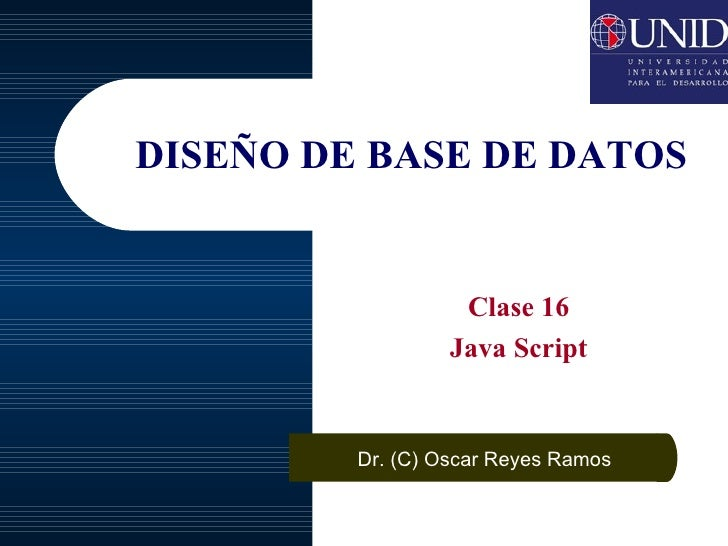 DISEÑO DE BASE DE DATOS Clase 16 Java Script Dr. (C) Oscar Reyes Ramos