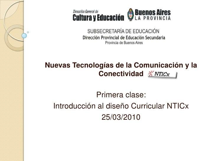 Nuevas Tecnologías de la Comunicación y la Conectividad <br />Primera clase:<br />Introducción al diseño Curricular NTICx<...