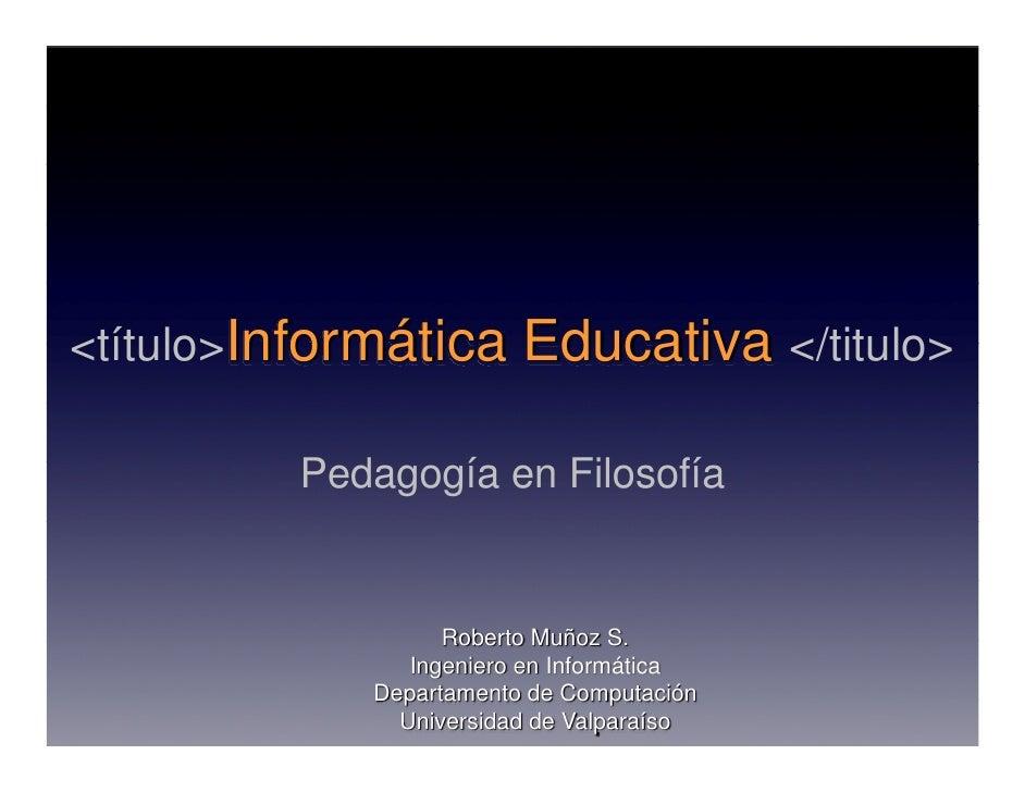 <título>Informática      Educativa </titulo>           Pedagogía en Filosofía                      Roberto Muñoz S.       ...