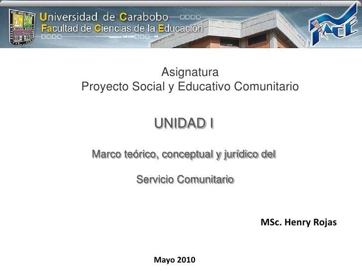Asignatura<br />Proyecto Social y Educativo Comunitario<br />UNIDAD I<br />Marco teórico, conceptual y jurídico del<br /> ...