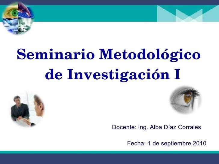 <ul><li>Seminario Metodológico de Investigación I </li></ul>Docente: Ing. Alba Díaz Corrales Fecha: 1 de septiembre 2010