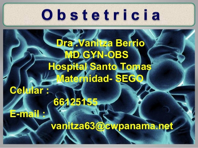 Dra .Vanitza Berrio MD GYN-OBS Hospital Santo Tomas Maternidad- SEGO Celular : 66125155 E-mail : vanitza63@cwpanama.net