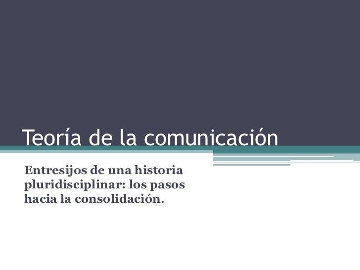 Teoría de la comunicación <br />Entresijos de una historia pluridisciplinar: los pasos hacia la consolidación.<br />