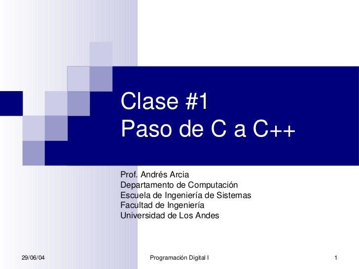 Clase #1           Paso de C a C++           Prof. Andrés Arcia           Departamento de Computación           Escuela de...