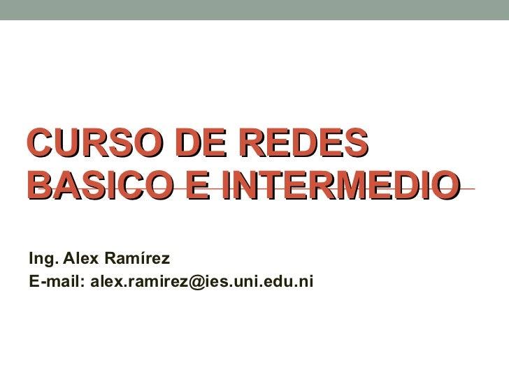 CURSO DE REDES BASICO E INTERMEDIO Ing. Alex Ramírez E-mail: alex.ramirez@ies.uni.edu.ni