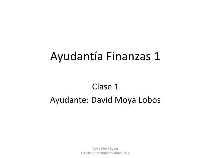Ayudantía Finanzas 1          Clase 1Ayudante: David Moya Lobos              David Moya Lobos       Estudiante contador au...