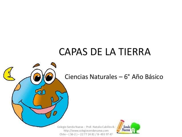 CAPAS DE LA TIERRA  Ciencias Naturales – 6° Año Básico  Colegio Senda Nueva - Prof- Natalia Cubillos B.  http://www.colegi...