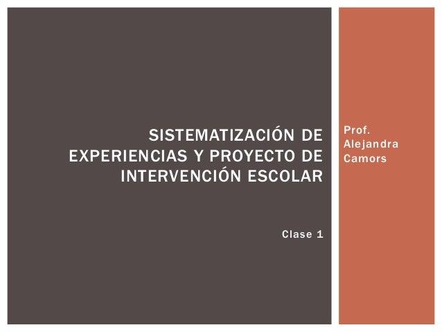 Prof.  Alejandra  Camors  SISTEMATIZACIÓN DE  EXPERIENCIAS Y PROYECTO DE  INTERVENCIÓN ESCOLAR  Clase 1