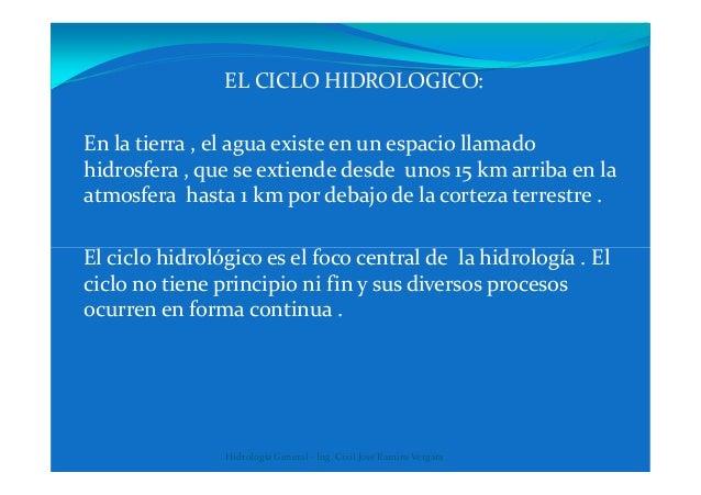 EL CICLO HIDROLOGICO: En la tierra , el agua existe en un espacio llamado hidrosfera , que se extiende desde unos 15 km ar...